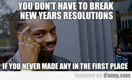 You Don't Have To Break New Years Resolutions If..