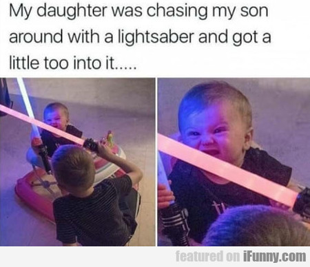 My Daughter Was Chasing My Son Around With A...