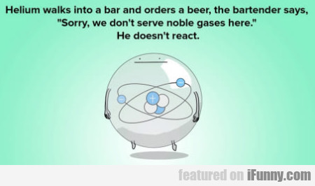 Helium walks into a bar and orders a beer...