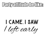 Party Attitude Be Like: I Came, I Saw, I Left...