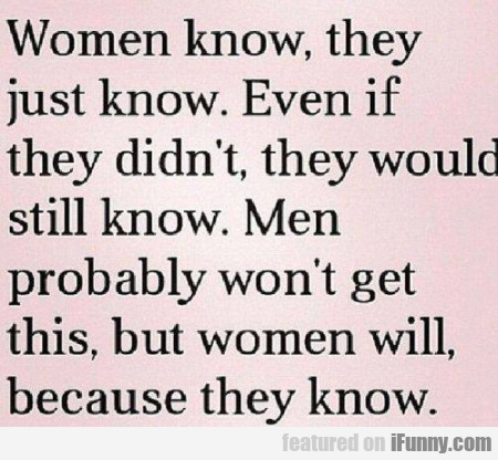Women Know. They Just Know. Even If They...