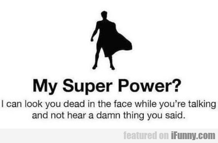 My Super Power? I Can Look You Dead In The...