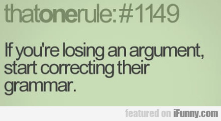 If You Start Losing An Argument Start Correcting..