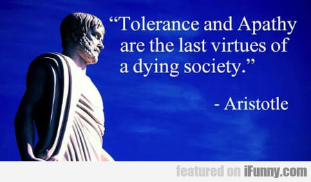 Tolerance And Apathy Are The Last Virtues Of...