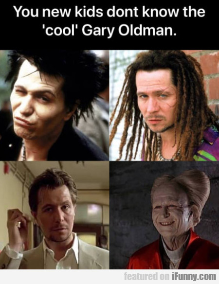 You New Kids Don't Know The 'cool' Gary Oldman