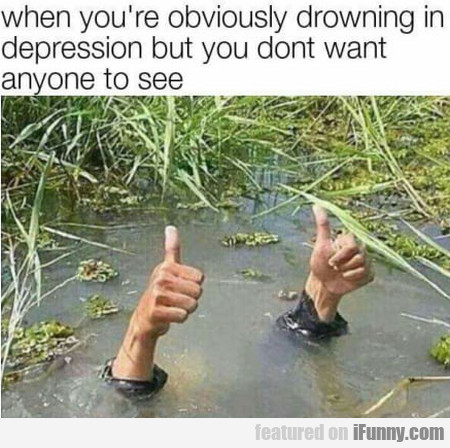 When You're Obviously Drowning In Depression But..