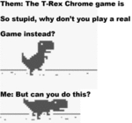 Them: The T-rex Chrome Game Is So Stupid...