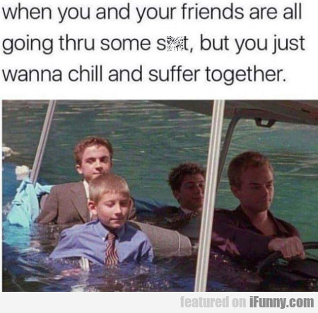 When You And Your Friends Are All Going...