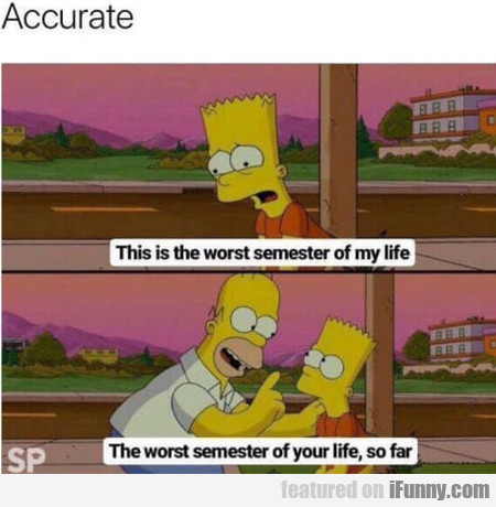 Accurate - This Is The Worst Semester Of My Life..