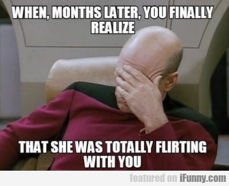 When, Months Later, You Finally Realize That...