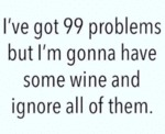 I've Got 99 Problems But I'm Gonna Have Some Wine