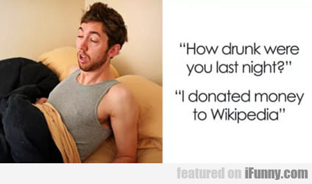 How Drunk Were You Last Night - I Donated...