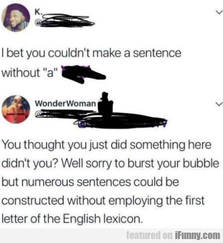 I bet you couldn't make a sentence without a...