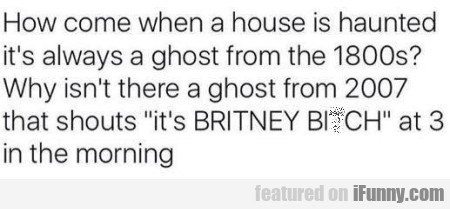 How Come When A House Is Haunted It's...