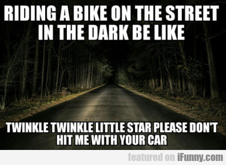 Riding A Bike On The Street In The Dark Be Like...