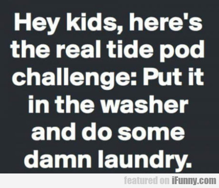 Hey Kids, Here's The Real Tide Pod Challenge...
