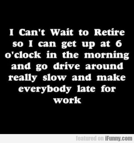 I Can't Wait To Retire So I Can Get Up At...