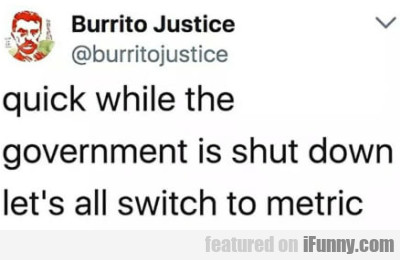 Quick while the government is shut down let's...