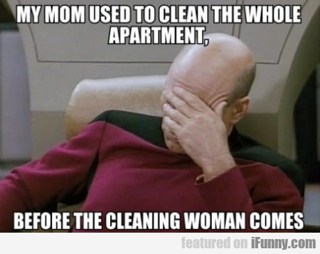 My Mom Used To Clean The Whole Apartment...