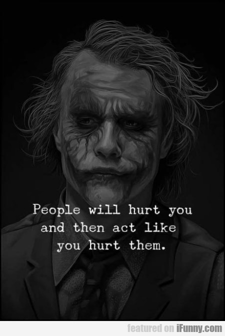 People Will Hurt You And Then Act Like...