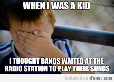 When I Was A Kid I Thought Bands Waited At...