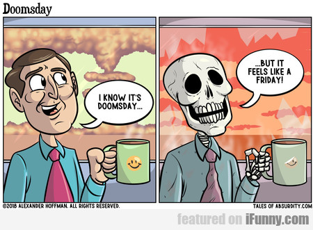 I Know It's Doomsday... But It Feels Like A Friday