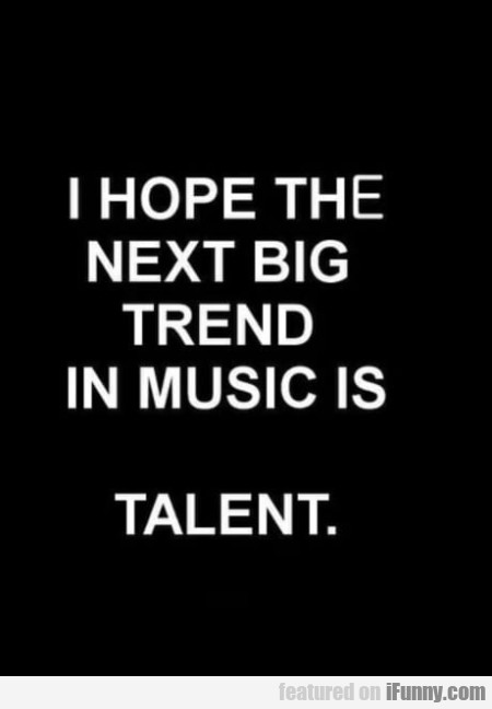 I Hope The Next Big Trend In Music Is Talent