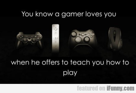 You Know A Gamer Loves You When He Offers...