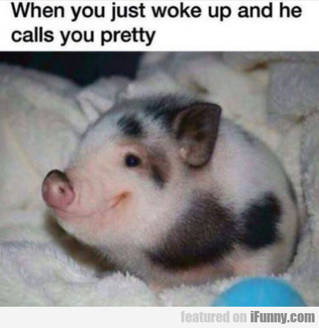 When You Just Woke Up And He Calls You Pretty