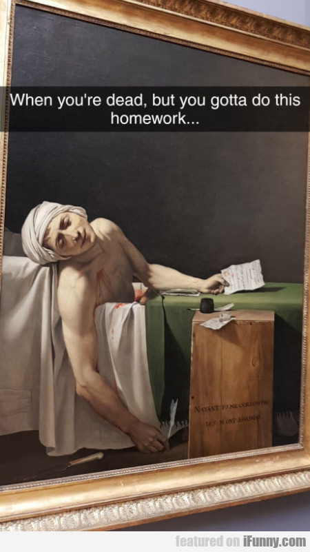 When you're dead, but you gotta do this homework