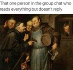 That One Person In The Group Chat Who Reads...