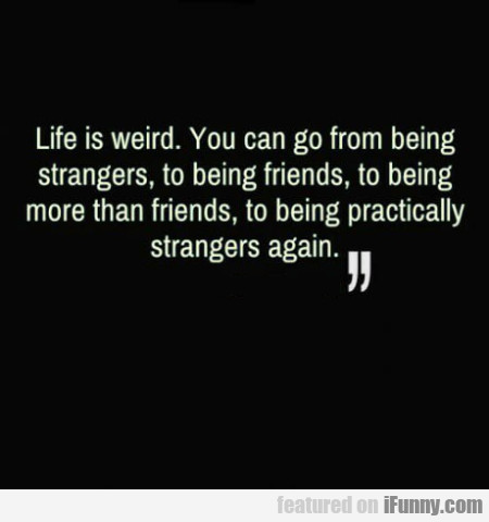 Life Is Weird. You Can Go From Being Strangers...