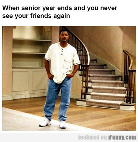 When Senior Year Ends And You Never See Your...