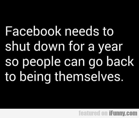 Facebook Needs To Shutdown For A Year So...