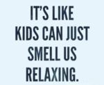 It's Like Kids Can Just Smell Us Relaxing