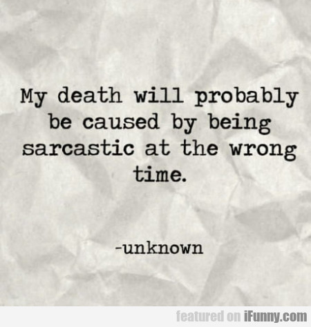 My Death Will Probably Be Caused By Being...