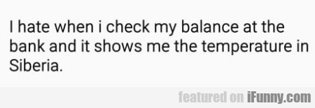 I hate when I check my balance at the bank...