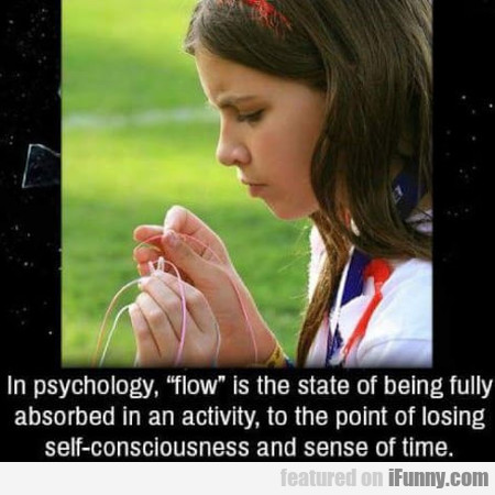In Psychology, Flow Is The State Of Being Fully...