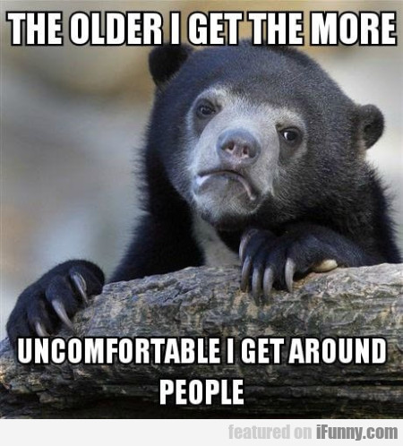 The older I get the more uncomfortable...