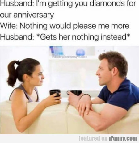 Husband: I'm Getting You Diamonds For Our...