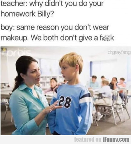 Teacher: Why Didn't You Do Your Homework Billy?