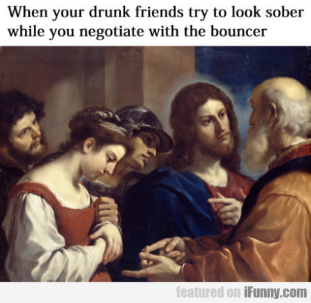 When your drunk friends try to look sober...