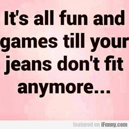 It's all fun and games until your jeans don't...