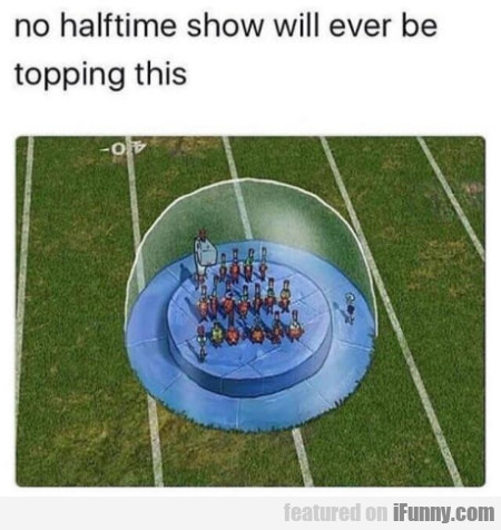 No halftime show will ever be topping this