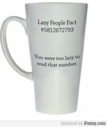 Lazy People Fact #5812672793 - You Were Too...
