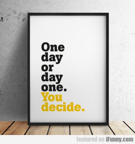 One Day Or Day One. You Decide