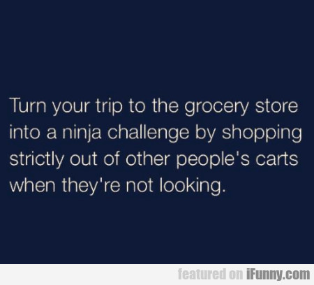 Turn Your Trip To The Grocery Store Into A Ninja..