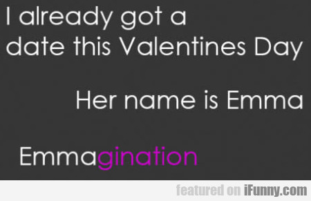 I Already Got A Date This Valentines Day...