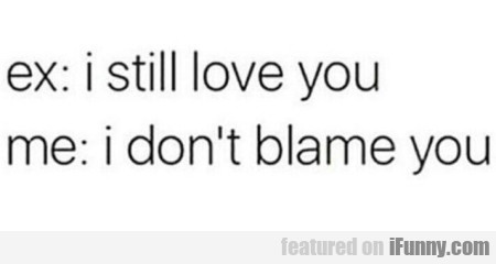 Ex: I Still Love You - Me: I Don't Blame You.