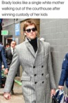 Brady Looks Like A Single White Mother Walking...
